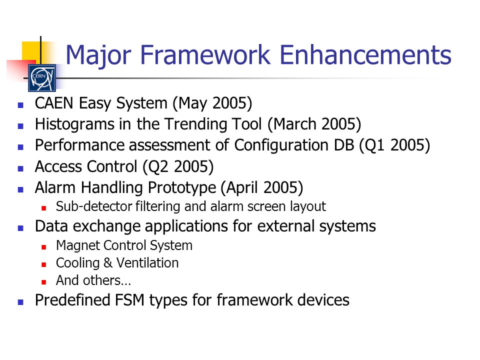 Major Framework Enhancements CAEN Easy System (May 2005) Histograms in the Trending Tool (March 2005) Performance assessment of Configuration DB (Q1 2005) Access Control (Q2 2005) Alarm Handling Prototype (April 2005) Sub-detector filtering and alarm screen layout Data exchange applications for external systems Magnet Control System Cooling & Ventilation And others… Predefined FSM types for framework devices