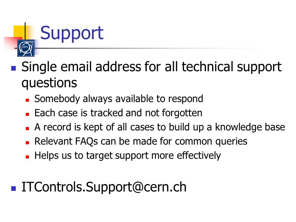 Support Single email address for all technical support questions Somebody always available to respond Each case is tracked and not forgotten A record is kept of all cases to build up a knowledge base Relevant FAQs can be made for common queries Helps us to target support more effectively ITControls.Support@cern.ch