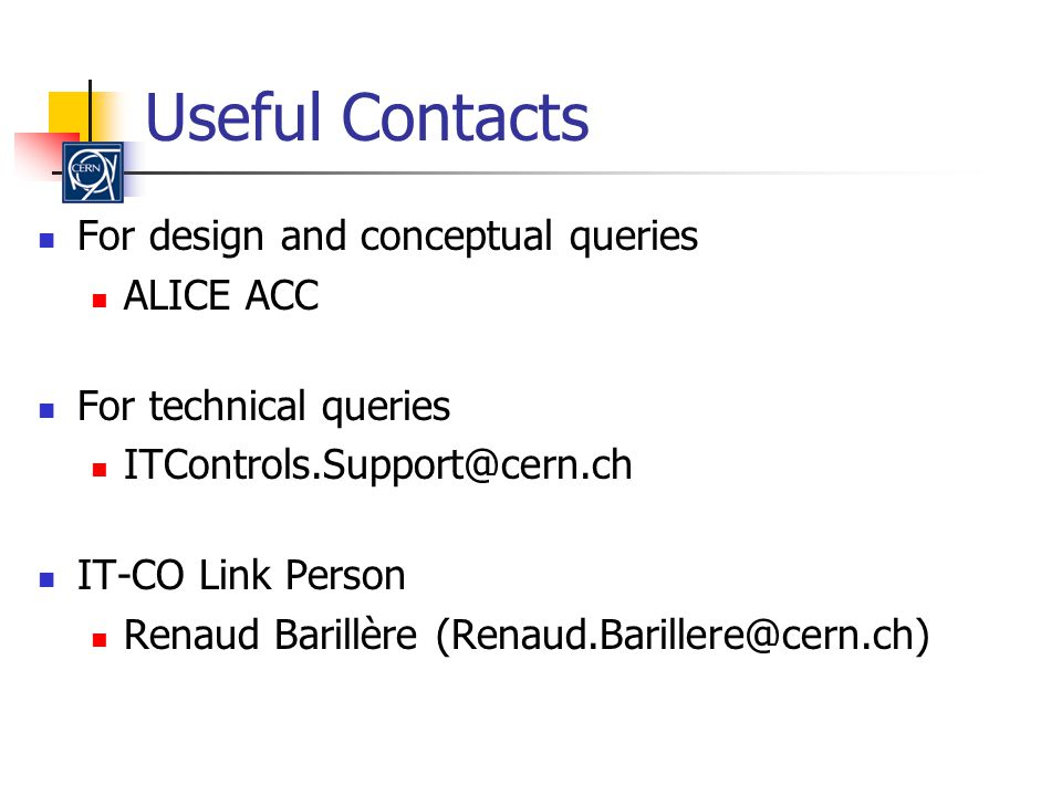 Useful Contacts For design and conceptual queries ALICE ACC For technical queries ITControls.Support@cern.ch IT-CO Link Person Renaud Barillère (Renaud.Barillere@cern.ch)