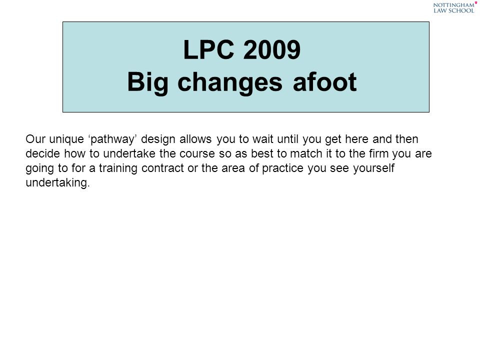 LPC 2009 Big changes afoot Our unique pathway design allows you to wait until you get here and then decide how to undertake the course so as best to match it to the firm you are going to for a training contract or the area of practice you see yourself undertaking.