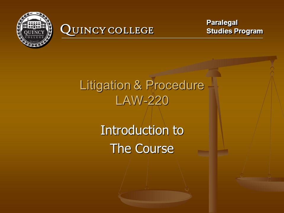 Q UINCY COLLEGE Paralegal Studies Program Paralegal Studies Program Litigation & Procedure LAW-220 Introduction to The Course