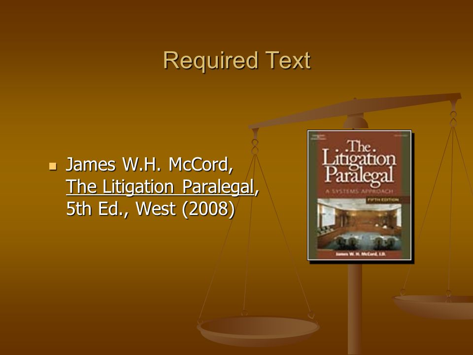 Required Text James W.H. McCord, The Litigation Paralegal, 5th Ed., West (2008) James W.H.