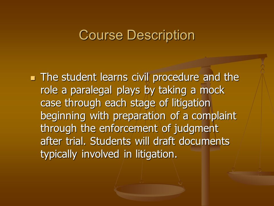 Course Description The student learns civil procedure and the role a paralegal plays by taking a mock case through each stage of litigation beginning with preparation of a complaint through the enforcement of judgment after trial.