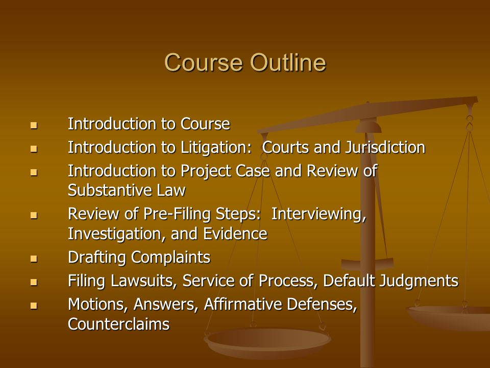 Course Outline Introduction to Course Introduction to Course Introduction to Litigation: Courts and Jurisdiction Introduction to Litigation: Courts and Jurisdiction Introduction to Project Case and Review of Substantive Law Introduction to Project Case and Review of Substantive Law Review of Pre-Filing Steps: Interviewing, Investigation, and Evidence Review of Pre-Filing Steps: Interviewing, Investigation, and Evidence Drafting Complaints Drafting Complaints Filing Lawsuits, Service of Process, Default Judgments Filing Lawsuits, Service of Process, Default Judgments Motions, Answers, Affirmative Defenses, Counterclaims Motions, Answers, Affirmative Defenses, Counterclaims