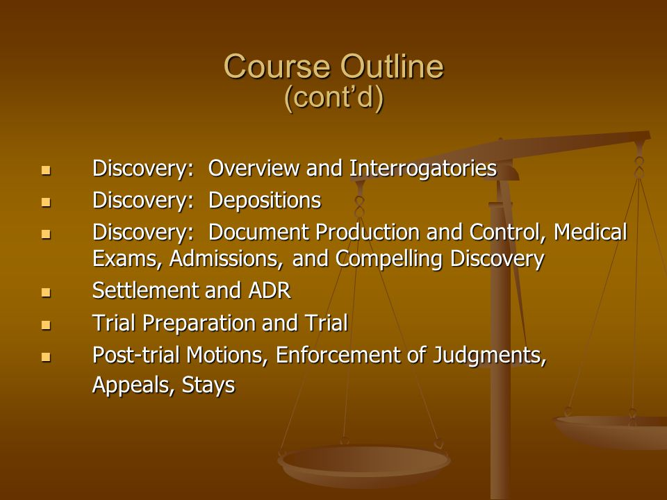 Course Outline (contd) Discovery: Overview and Interrogatories Discovery: Overview and Interrogatories Discovery: Depositions Discovery: Depositions Discovery: Document Production and Control, Medical Exams, Admissions, and Compelling Discovery Discovery: Document Production and Control, Medical Exams, Admissions, and Compelling Discovery Settlement and ADR Settlement and ADR Trial Preparation and Trial Trial Preparation and Trial Post-trial Motions, Enforcement of Judgments, Appeals, Stays Post-trial Motions, Enforcement of Judgments, Appeals, Stays