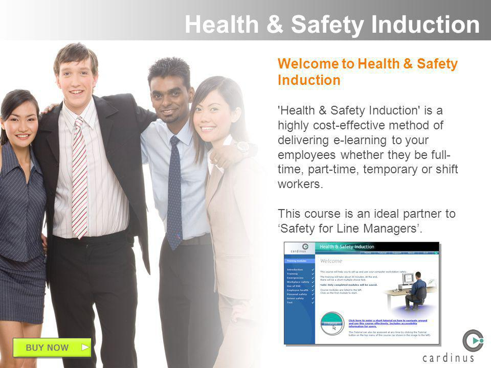 Welcome to Health & Safety Induction Health & Safety Induction is a highly cost-effective method of delivering e-learning to your employees whether they be full- time, part-time, temporary or shift workers.