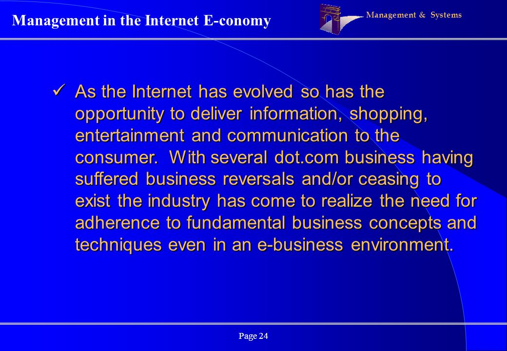 Management & Systems Page 24 Management in the Internet E-conomy As the Internet has evolved so has the opportunity to deliver information, shopping, entertainment and communication to the consumer.