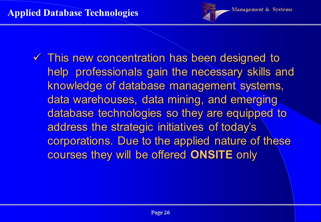 Management & Systems Page 26 Applied Database Technologies This new concentration has been designed to help professionals gain the necessary skills and knowledge of database management systems, data warehouses, data mining, and emerging database technologies so they are equipped to address the strategic initiatives of todays corporations.