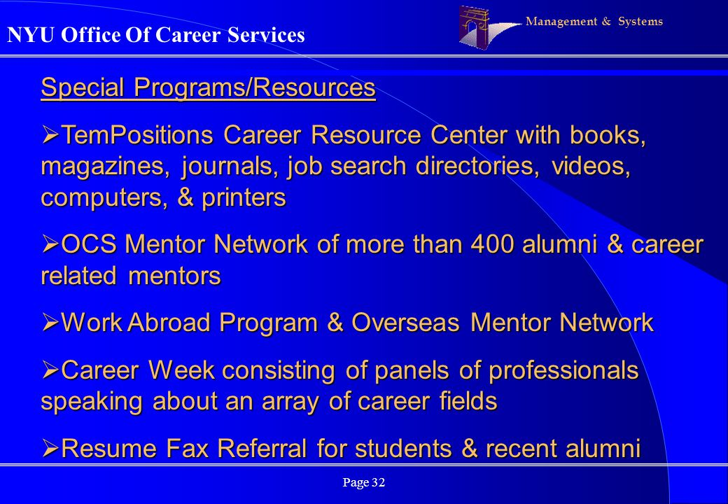 Management & Systems Page 32 Special Programs/Resources TemPositions Career Resource Center with books, magazines, journals, job search directories, videos, computers, & printers TemPositions Career Resource Center with books, magazines, journals, job search directories, videos, computers, & printers OCS Mentor Network of more than 400 alumni & career related mentors OCS Mentor Network of more than 400 alumni & career related mentors Work Abroad Program & Overseas Mentor Network Work Abroad Program & Overseas Mentor Network Career Week consisting of panels of professionals speaking about an array of career fields Career Week consisting of panels of professionals speaking about an array of career fields Resume Fax Referral for students & recent alumni Resume Fax Referral for students & recent alumni NYU Office Of Career Services