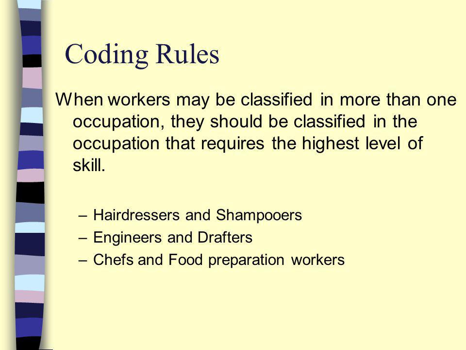 Coding Rules When workers may be classified in more than one occupation, they should be classified in the occupation that requires the highest level of skill.