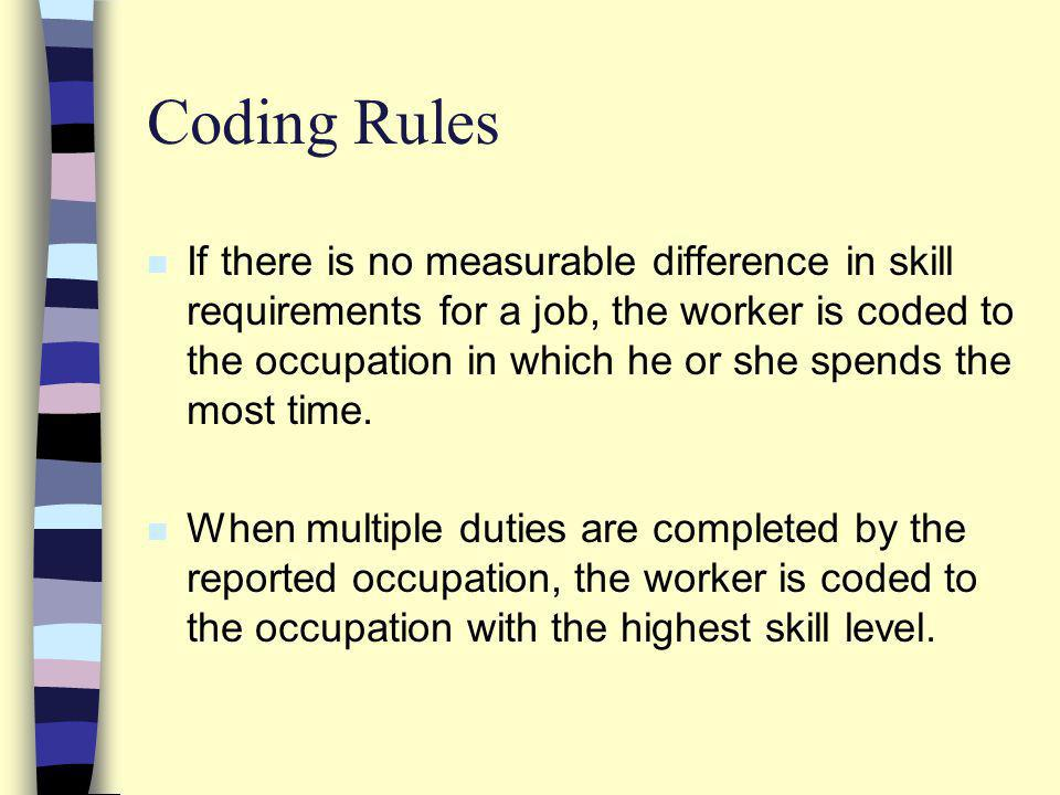 Coding Rules n If there is no measurable difference in skill requirements for a job, the worker is coded to the occupation in which he or she spends the most time.