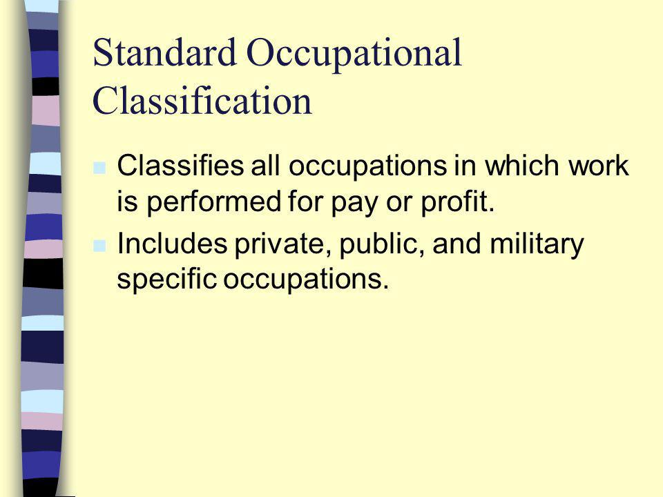 Standard Occupational Classification n Classifies all occupations in which work is performed for pay or profit.