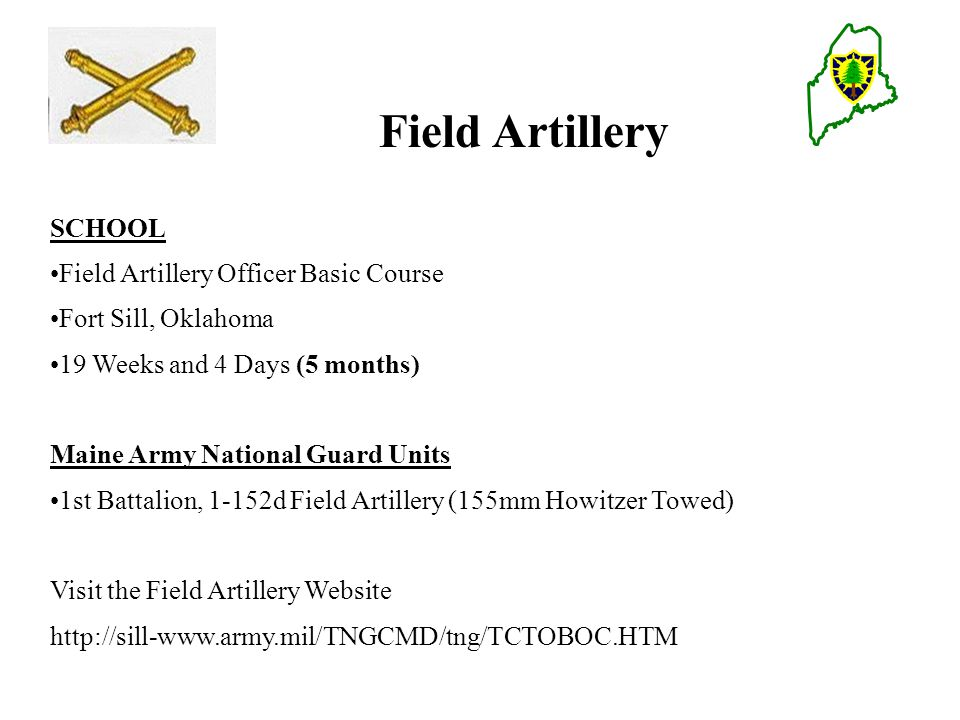 Field Artillery SCHOOL Field Artillery Officer Basic Course Fort Sill, Oklahoma 19 Weeks and 4 Days (5 months) Maine Army National Guard Units 1st Battalion, 1-152d Field Artillery (155mm Howitzer Towed) Visit the Field Artillery Website http://sill-www.army.mil/TNGCMD/tng/TCTOBOC.HTM