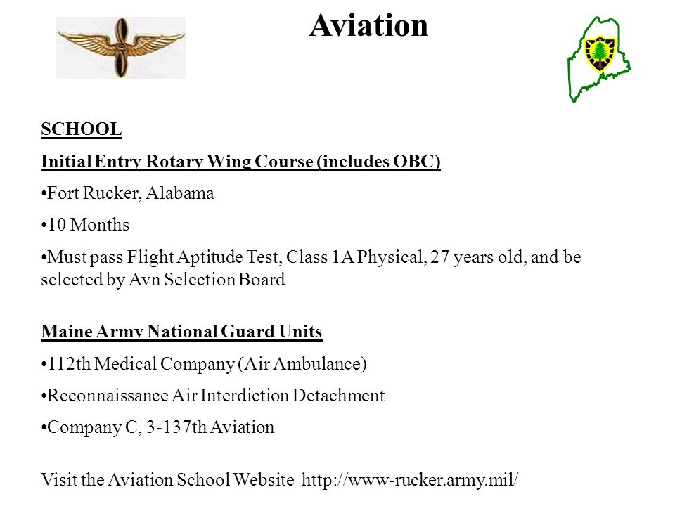Aviation SCHOOL Initial Entry Rotary Wing Course (includes OBC) Fort Rucker, Alabama 10 Months Must pass Flight Aptitude Test, Class 1A Physical, 27 years old, and be selected by Avn Selection Board Maine Army National Guard Units 112th Medical Company (Air Ambulance) Reconnaissance Air Interdiction Detachment Company C, 3-137th Aviation Visit the Aviation School Website http://www-rucker.army.mil/