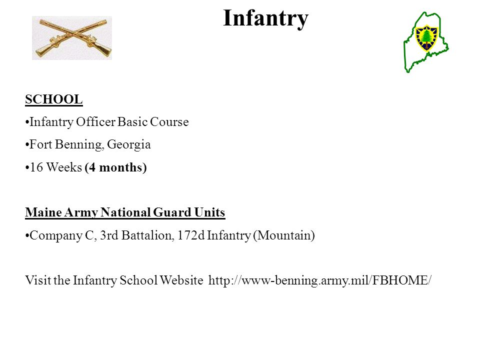 Infantry SCHOOL Infantry Officer Basic Course Fort Benning, Georgia 16 Weeks (4 months) Maine Army National Guard Units Company C, 3rd Battalion, 172d Infantry (Mountain) Visit the Infantry School Website http://www-benning.army.mil/FBHOME/