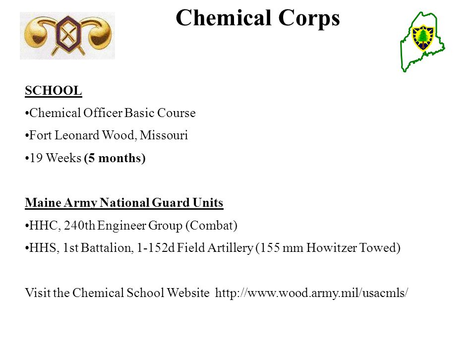 Chemical Corps SCHOOL Chemical Officer Basic Course Fort Leonard Wood, Missouri 19 Weeks (5 months) Maine Army National Guard Units HHC, 240th Engineer Group (Combat) HHS, 1st Battalion, 1-152d Field Artillery (155 mm Howitzer Towed) Visit the Chemical School Website http://www.wood.army.mil/usacmls/