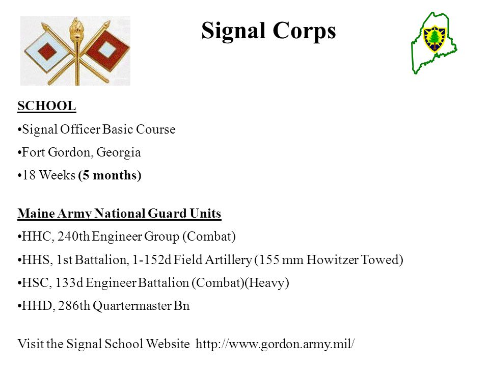 Signal Corps SCHOOL Signal Officer Basic Course Fort Gordon, Georgia 18 Weeks (5 months) Maine Army National Guard Units HHC, 240th Engineer Group (Combat) HHS, 1st Battalion, 1-152d Field Artillery (155 mm Howitzer Towed) HSC, 133d Engineer Battalion (Combat)(Heavy) HHD, 286th Quartermaster Bn Visit the Signal School Website http://www.gordon.army.mil/