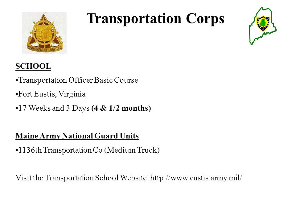 Transportation Corps SCHOOL Transportation Officer Basic Course Fort Eustis, Virginia 17 Weeks and 3 Days (4 & 1/2 months) Maine Army National Guard Units 1136th Transportation Co (Medium Truck) Visit the Transportation School Website http://www.eustis.army.mil/