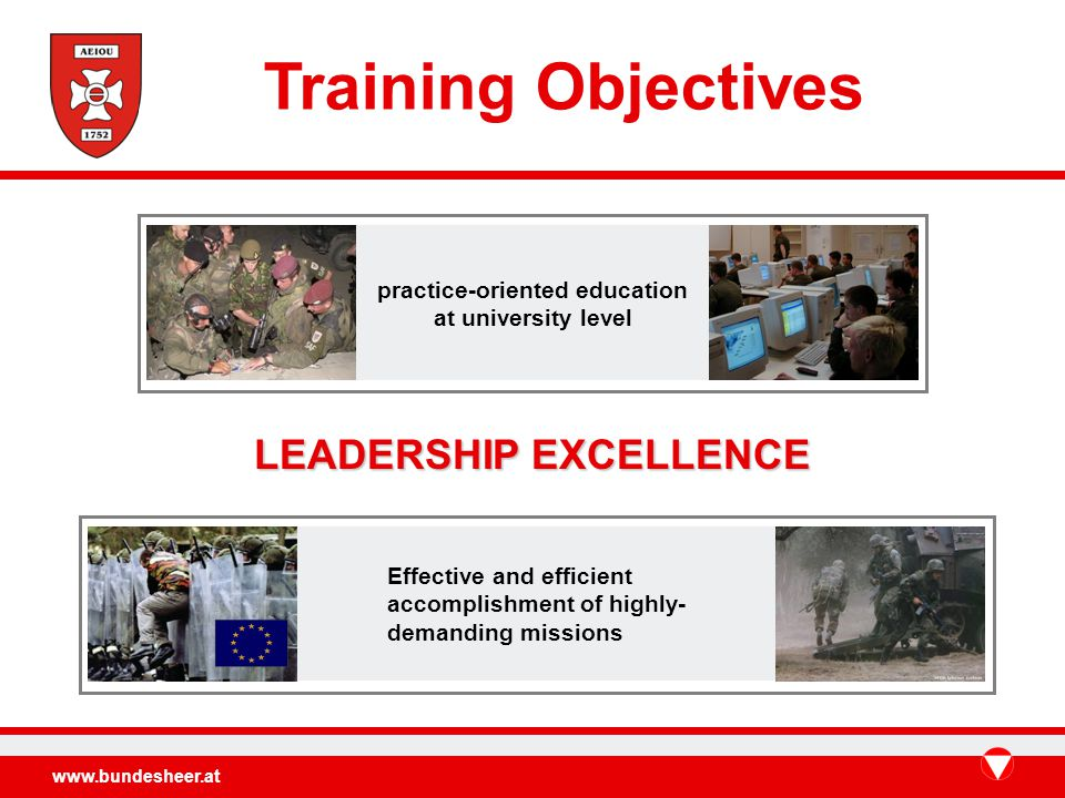 www.bundesheer.at LEADERSHIP EXCELLENCE Effective and efficient accomplishment of highly- demanding missions practice-oriented education at university level Training Objectives