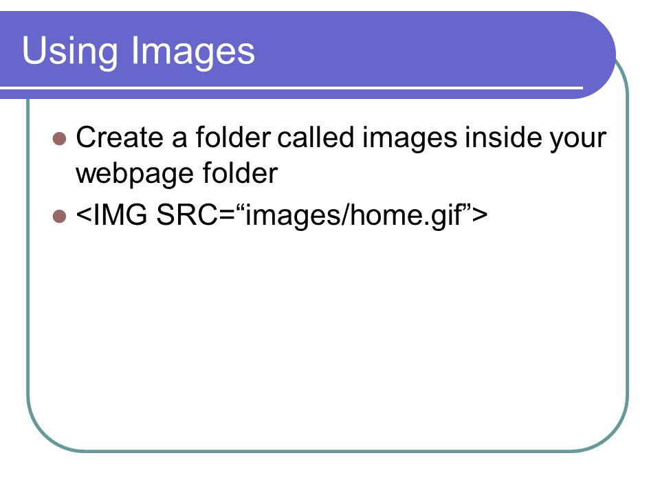 Using Images Create a folder called images inside your webpage folder