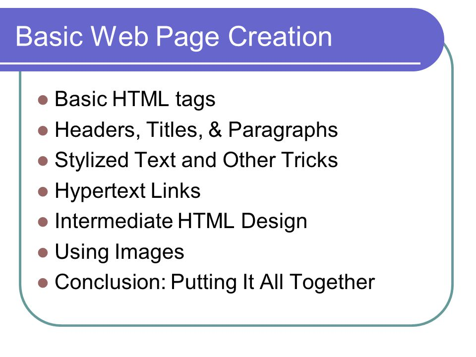 Basic Web Page Creation Basic HTML tags Headers, Titles, & Paragraphs Stylized Text and Other Tricks Hypertext Links Intermediate HTML Design Using Images Conclusion: Putting It All Together