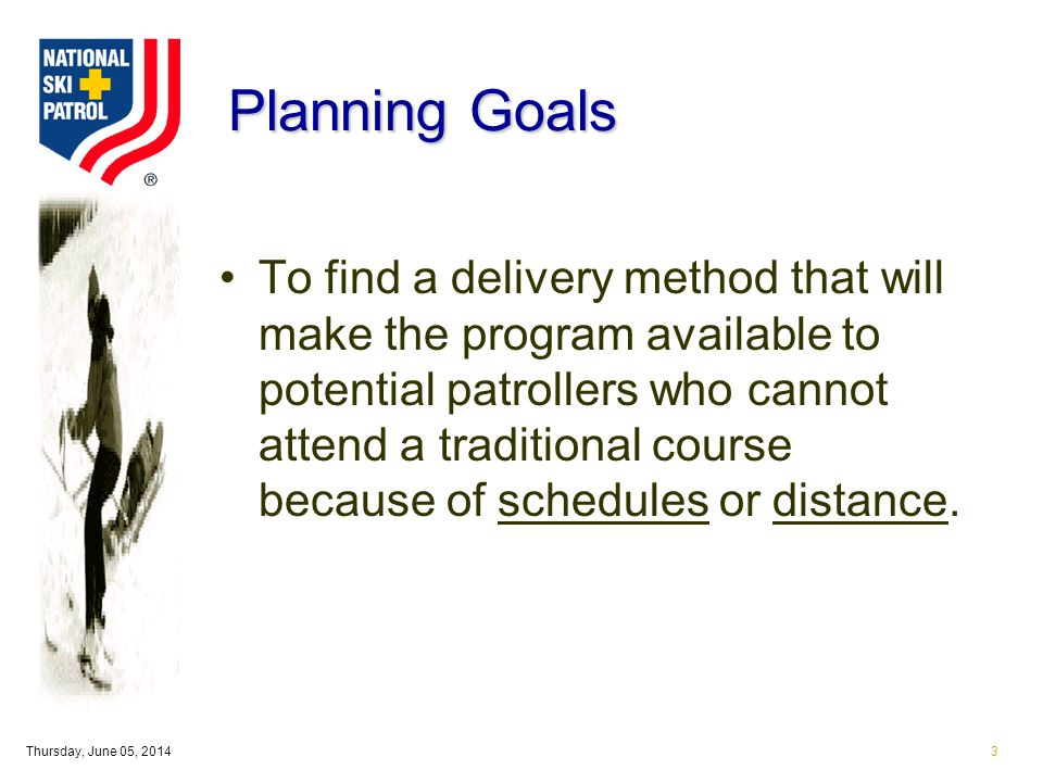Thursday, June 05, 20143 Planning Goals To find a delivery method that will make the program available to potential patrollers who cannot attend a traditional course because of schedules or distance.