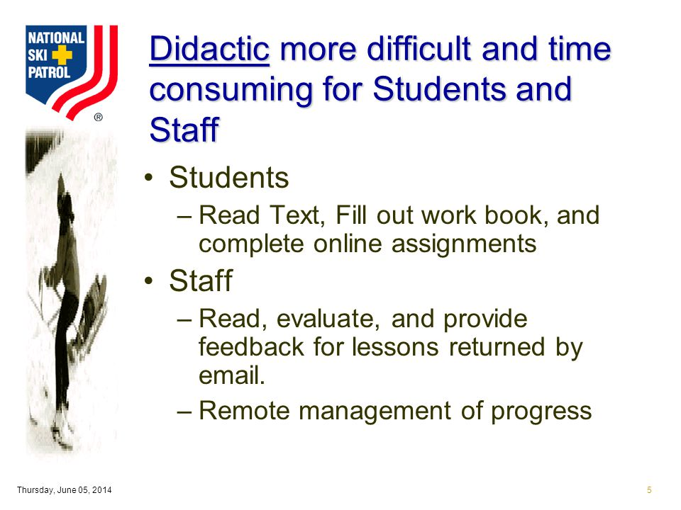 Thursday, June 05, 20145 Didactic more difficult and time consuming for Students and Staff Students –Read Text, Fill out work book, and complete online assignments Staff –Read, evaluate, and provide feedback for lessons returned by email.