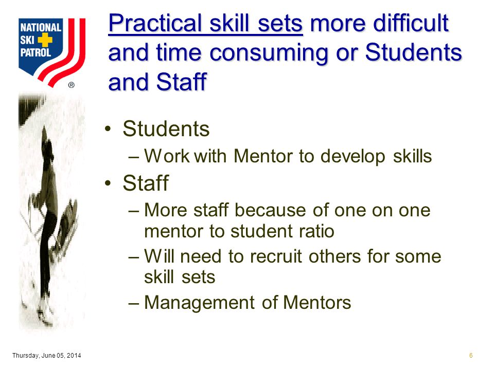 Thursday, June 05, 20146 Practical skill sets more difficult and time consuming or Students and Staff Students –Work with Mentor to develop skills Staff –More staff because of one on one mentor to student ratio –Will need to recruit others for some skill sets –Management of Mentors