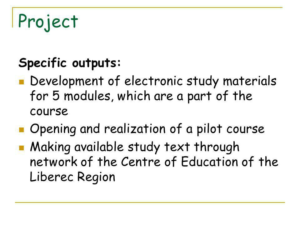 Project Specific outputs: Development of electronic study materials for 5 modules, which are a part of the course Opening and realization of a pilot course Making available study text through network of the Centre of Education of the Liberec Region