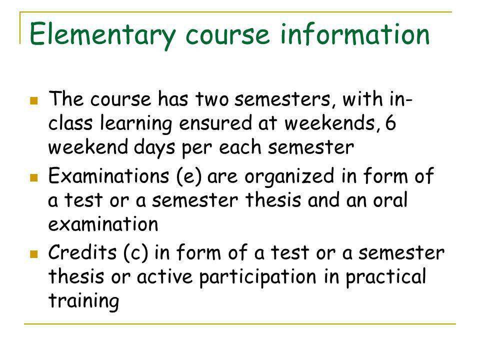 Elementary course information The course has two semesters, with in- class learning ensured at weekends, 6 weekend days per each semester Examinations (e) are organized in form of a test or a semester thesis and an oral examination Credits (c) in form of a test or a semester thesis or active participation in practical training