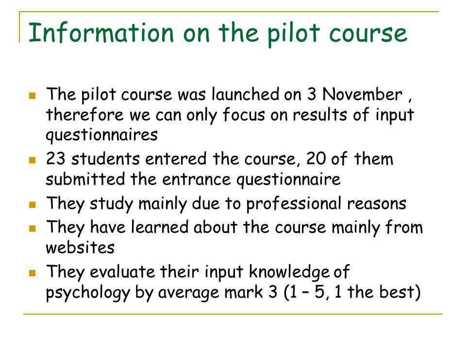 Information on the pilot course The pilot course was launched on 3 November, therefore we can only focus on results of input questionnaires 23 students entered the course, 20 of them submitted the entrance questionnaire They study mainly due to professional reasons They have learned about the course mainly from websites They evaluate their input knowledge of psychology by average mark 3 (1 – 5, 1 the best)