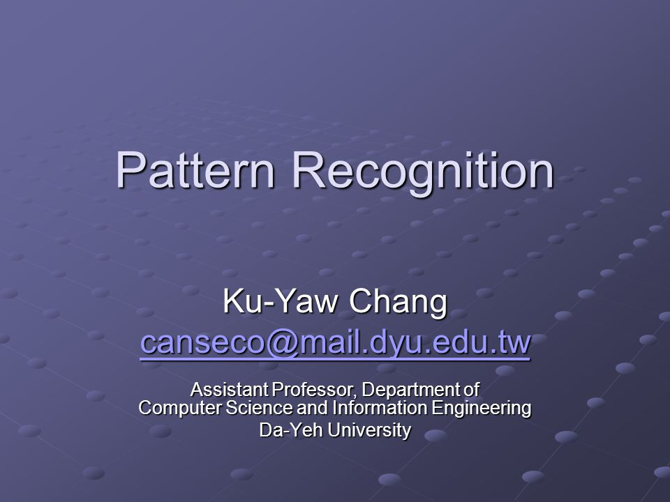Pattern Recognition Ku-Yaw Chang canseco@mail.dyu.edu.tw Assistant Professor, Department of Computer Science and Information Engineering Da-Yeh University