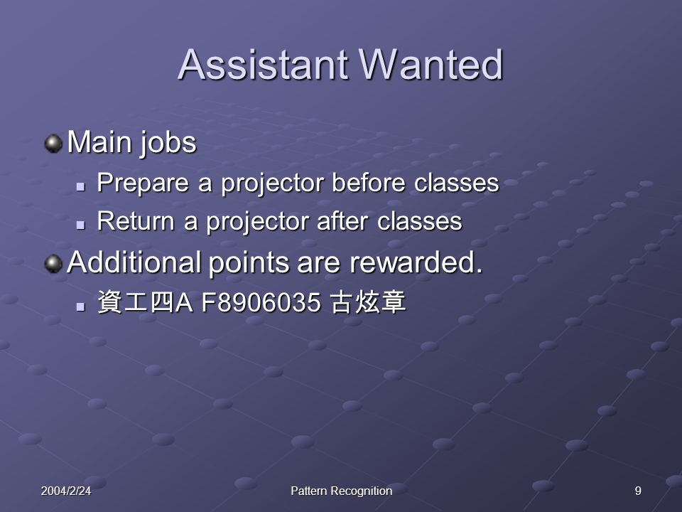 92004/2/24Pattern Recognition Assistant Wanted Main jobs Prepare a projector before classes Prepare a projector before classes Return a projector after classes Return a projector after classes Additional points are rewarded.