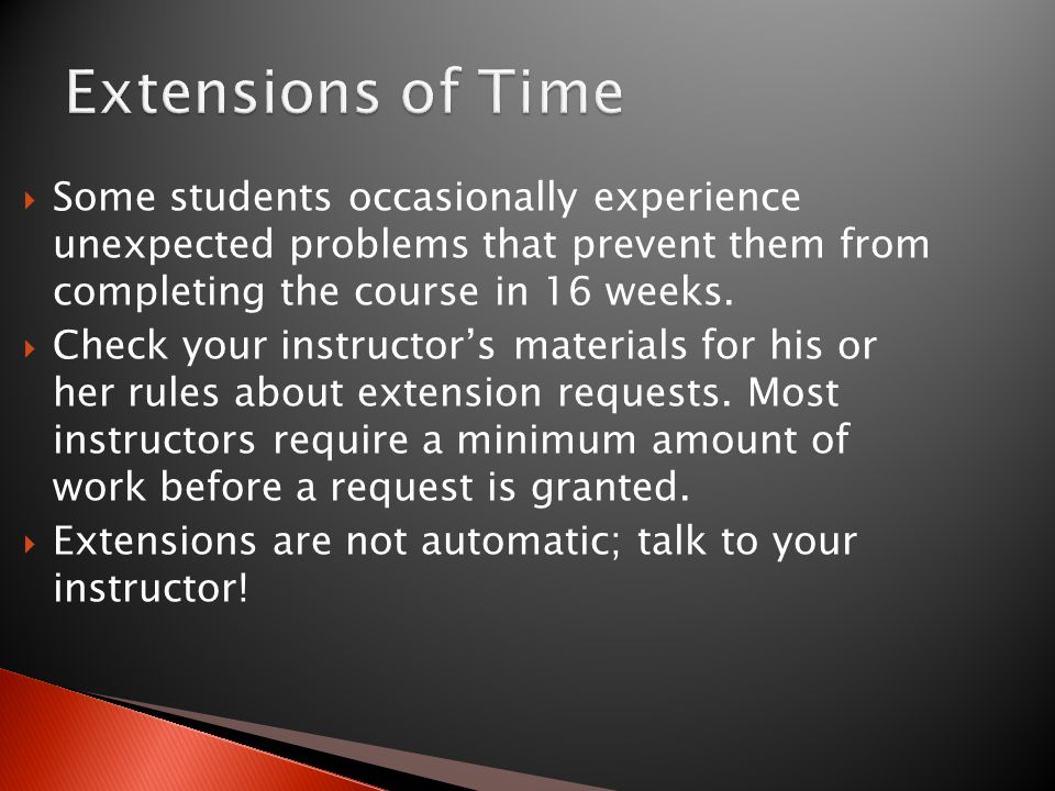 Some students occasionally experience unexpected problems that prevent them from completing the course in 16 weeks.