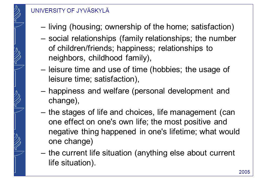 UNIVERSITY OF JYVÄSKYLÄ 2005 –living (housing; ownership of the home; satisfaction) –social relationships (family relationships; the number of children/friends; happiness; relationships to neighbors, childhood family), –leisure time and use of time (hobbies; the usage of leisure time; satisfaction), –happiness and welfare (personal development and change), –the stages of life and choices, life management (can one effect on one s own life; the most positive and negative thing happened in one s lifetime; what would one change) –the current life situation (anything else about current life situation).