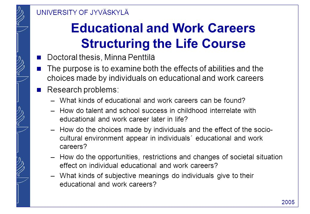 UNIVERSITY OF JYVÄSKYLÄ 2005 Educational and Work Careers Structuring the Life Course Doctoral thesis, Minna Penttilä The purpose is to examine both the effects of abilities and the choices made by individuals on educational and work careers Research problems: –What kinds of educational and work careers can be found.