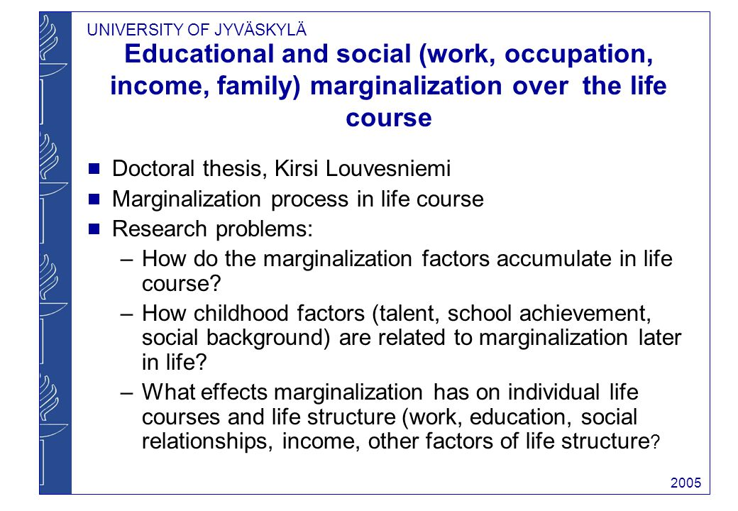 UNIVERSITY OF JYVÄSKYLÄ 2005 Educational and social (work, occupation, income, family) marginalization over the life course Doctoral thesis, Kirsi Louvesniemi Marginalization process in life course Research problems: –How do the marginalization factors accumulate in life course.