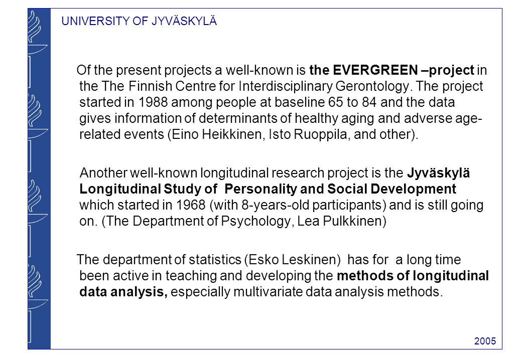 UNIVERSITY OF JYVÄSKYLÄ 2005 Of the present projects a well-known is the EVERGREEN –project in the The Finnish Centre for Interdisciplinary Gerontology.