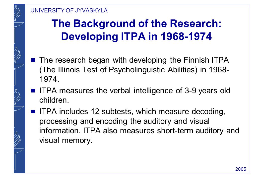 UNIVERSITY OF JYVÄSKYLÄ 2005 The Background of the Research: Developing ITPA in 1968-1974 The research began with developing the Finnish ITPA (The Illinois Test of Psycholinguistic Abilities) in 1968- 1974.