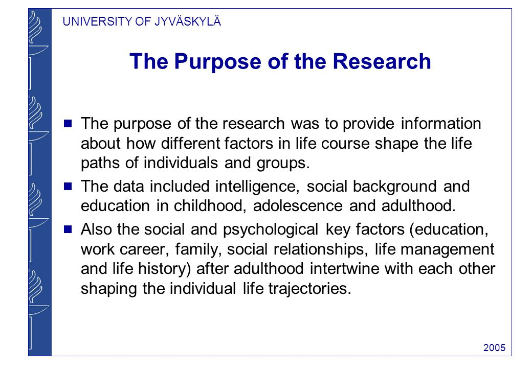 UNIVERSITY OF JYVÄSKYLÄ 2005 The Purpose of the Research The purpose of the research was to provide information about how different factors in life course shape the life paths of individuals and groups.