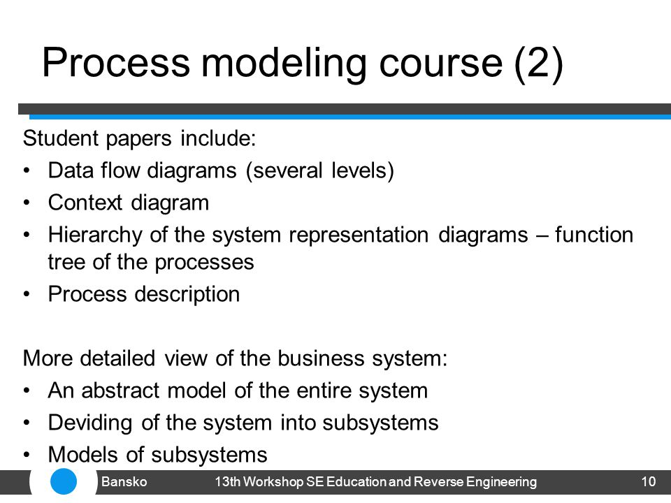 Process modeling course (2) Student papers include: Data flow diagrams (several levels) Context diagram Hierarchy of the system representation diagrams – function tree of the processes Process description More detailed view of the business system: An abstract model of the entire system Deviding of the system into subsystems Models of subsystems 1013th Workshop SE Education and Reverse EngineeringBansko