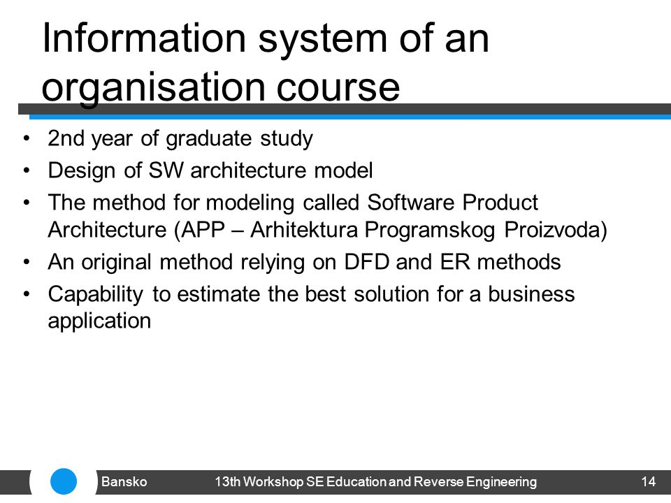 Information system of an organisation course 2nd year of graduate study Design of SW architecture model The method for modeling called Software Product Architecture (APP – Arhitektura Programskog Proizvoda) An original method relying on DFD and ER methods Capability to estimate the best solution for a business application 1413th Workshop SE Education and Reverse EngineeringBansko