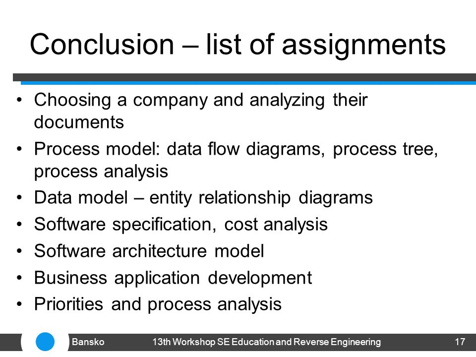 Conclusion – list of assignments Choosing a company and analyzing their documents Process model: data flow diagrams, process tree, process analysis Data model – entity relationship diagrams Software specification, cost analysis Software architecture model Business application development Priorities and process analysis 1713th Workshop SE Education and Reverse EngineeringBansko