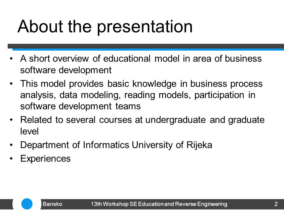 About the presentation A short overview of educational model in area of business software development This model provides basic knowledge in business process analysis, data modeling, reading models, participation in software development teams Related to several courses at undergraduate and graduate level Department of Informatics University of Rijeka Experiences 213th Workshop SE Education and Reverse EngineeringBansko