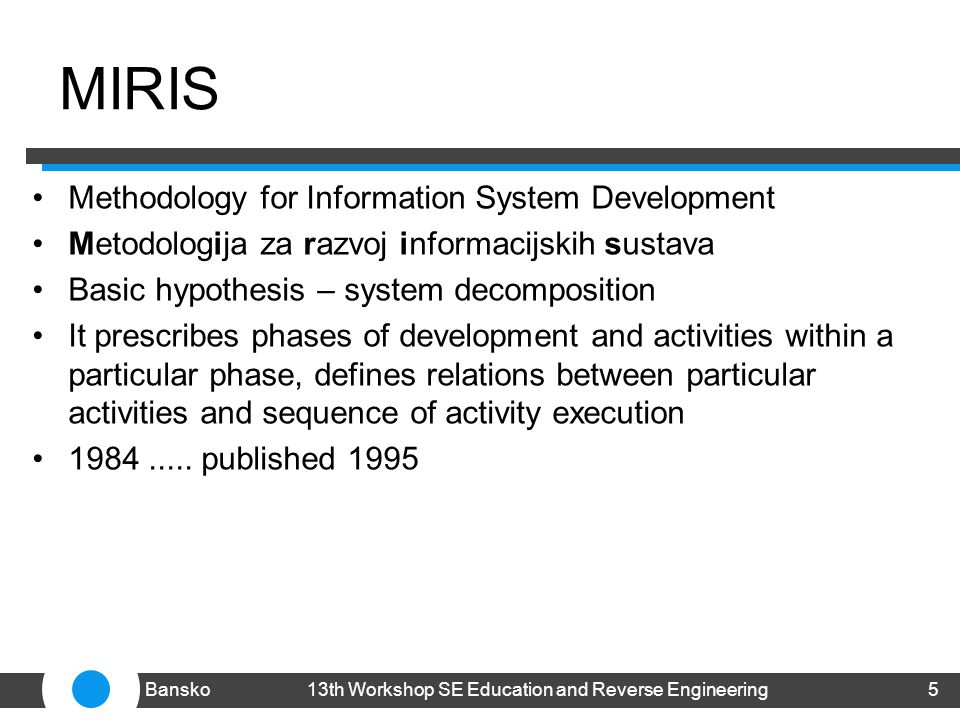 MIRIS Methodology for Information System Development Metodologija za razvoj informacijskih sustava Basic hypothesis – system decomposition It prescribes phases of development and activities within a particular phase, defines relations between particular activities and sequence of activity execution 1984.....