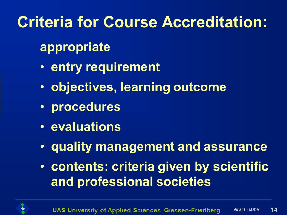 UAS University of Applied Sciences Giessen-Friedberg VD 04/05 14 Criteria for Course Accreditation: appropriate entry requirement objectives, learning outcome procedures evaluations quality management and assurance contents: criteria given by scientific and professional societies