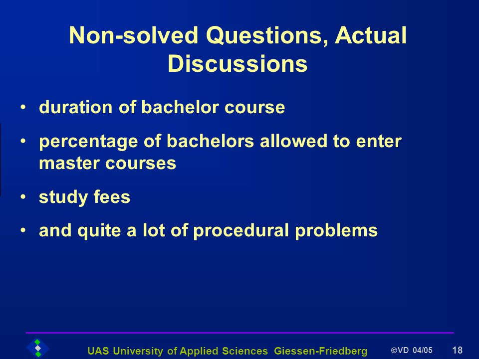 UAS University of Applied Sciences Giessen-Friedberg VD 04/05 18 Non-solved Questions, Actual Discussions duration of bachelor course percentage of bachelors allowed to enter master courses study fees and quite a lot of procedural problems