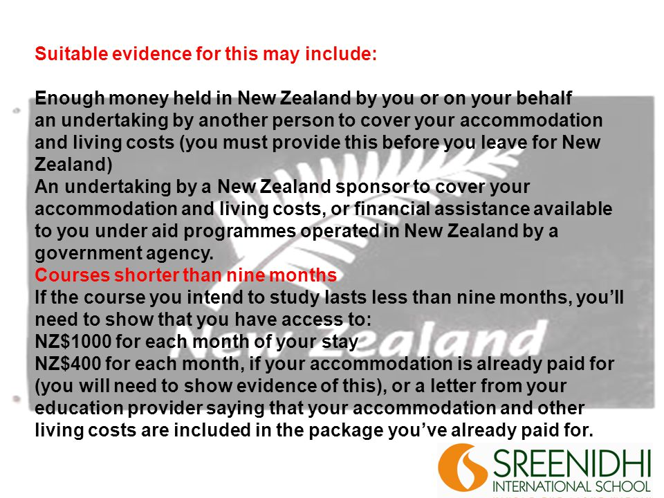 Suitable evidence for this may include: Enough money held in New Zealand by you or on your behalf an undertaking by another person to cover your accommodation and living costs (you must provide this before you leave for New Zealand) An undertaking by a New Zealand sponsor to cover your accommodation and living costs, or financial assistance available to you under aid programmes operated in New Zealand by a government agency.