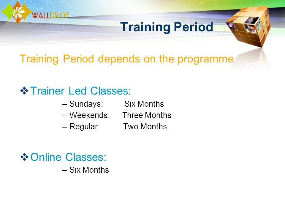 Training Period Training Period depends on the programme Trainer Led Classes: –Sundays: Six Months –Weekends: Three Months –Regular: Two Months Online Classes: –Six Months