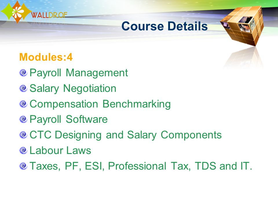 Course Details Modules:4 Payroll Management Salary Negotiation Compensation Benchmarking Payroll Software CTC Designing and Salary Components Labour Laws Taxes, PF, ESI, Professional Tax, TDS and IT.